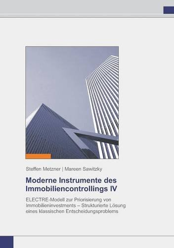 Moderne Instrumente des Immobiliencontrollings IV: ELECTRE-Modell zur Priorisierung von Immobilieninvestments - Strukturierte Lösung eines klassischen Entscheidungsproblems