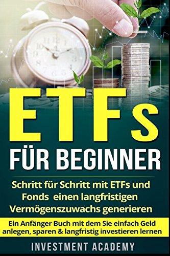 ETFs für Beginner:: Schritt für Schritt mit ETF und Fonds einen langfristigen Vermögenszuwachs generieren - Ein Anfänger Buch mit dem Sie einfach Geld anlegen, sparen & langfristig investieren lernen