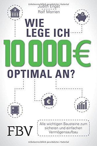 Wie lege ich 10000 Euro optimal an?: Alle wichtigen Bausteine zum sicheren und einfachen Vermögensaufbau